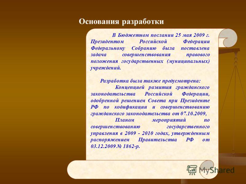 Основания разработки В Бюджетном послании 25 мая 2009 г. Президентом Российской Федерации Федеральному Собранию была поставлена задача совершенствования правового положения государственных (муниципальных) учреждений. Разработка была также предусмотре