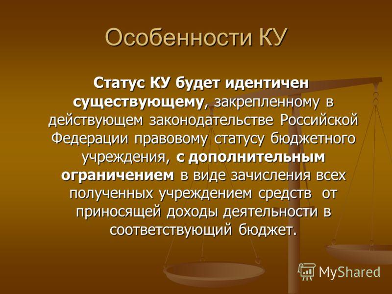 Особенности КУ Статус КУ будет идентичен существующему, закрепленному в действующем законодательстве Российской Федерации правовому статусу бюджетного учреждения, с дополнительным ограничением в виде зачисления всех полученных учреждением средств от