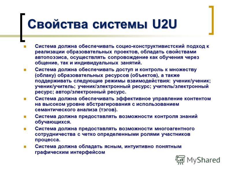 Свойства системы U2U Система должна обеспечивать социо-конструктивистский подход к реализации образовательных проектов, обладать свойствами автопоэзиса, осуществлять сопровождение как обучения через общение, так и индивидуальных занятий. Система долж