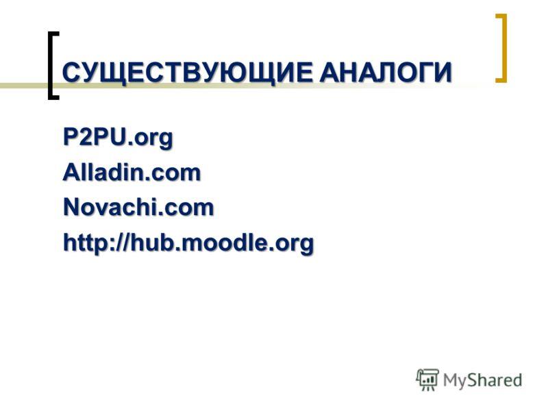 СУЩЕСТВУЮЩИЕ АНАЛОГИ P2PU.orgAlladin.comNovachi.com http://hub.moodle.org