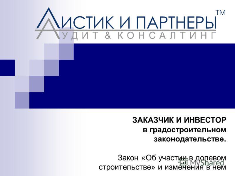 ЗАКАЗЧИК И ИНВЕСТОР в градостроительном законодательстве. Закон «Об участии в долевом строительстве» и изменения в нем