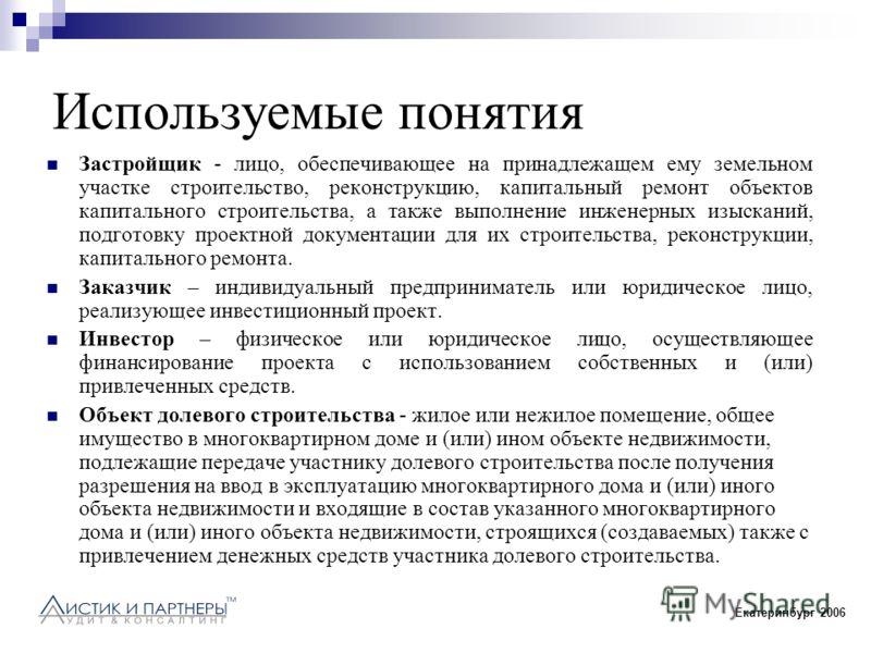 Екатеринбург 2006 Используемые понятия Застройщик - лицо, обеспечивающее на принадлежащем ему земельном участке строительство, реконструкцию, капитальный ремонт объектов капитального строительства, а также выполнение инженерных изысканий, подготовку