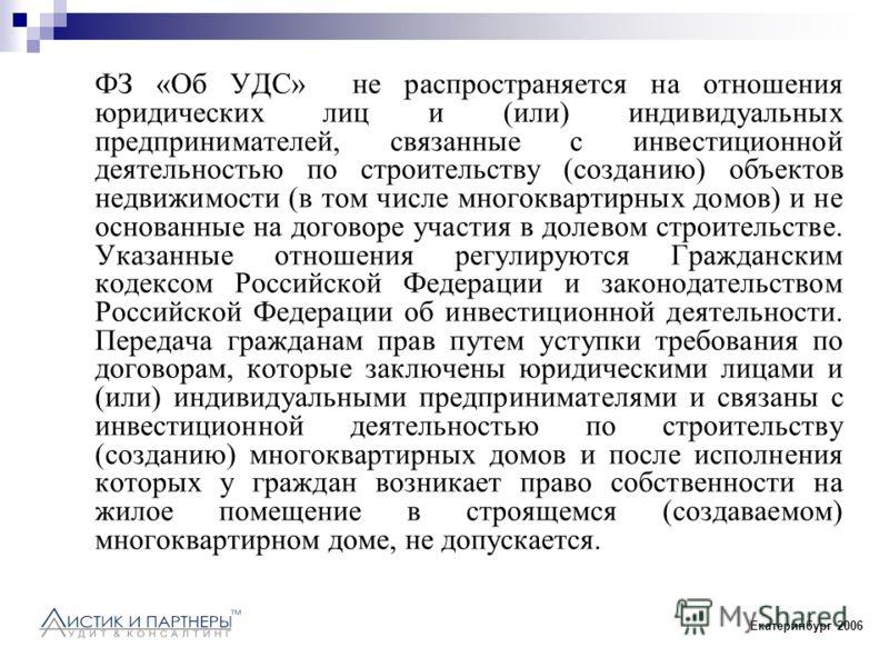 Екатеринбург 2006 ФЗ «Об УДС» не распространяется на отношения юридических лиц и (или) индивидуальных предпринимателей, связанные с инвестиционной деятельностью по строительству (созданию) объектов недвижимости (в том числе многоквартирных домов) и н