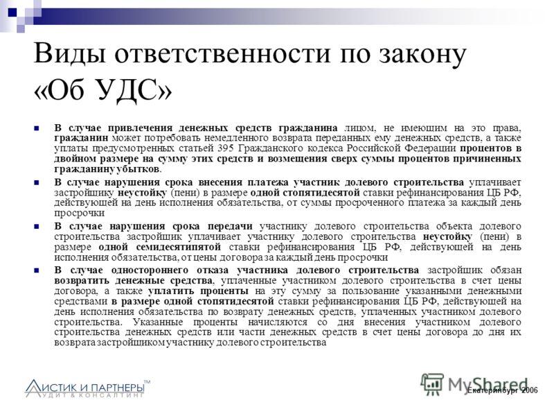 Екатеринбург 2006 Виды ответственности по закону «Об УДС» В случае привлечения денежных средств гражданина лицом, не имеющим на это права, гражданин может потребовать немедленного возврата переданных ему денежных средств, а также уплаты предусмотренн