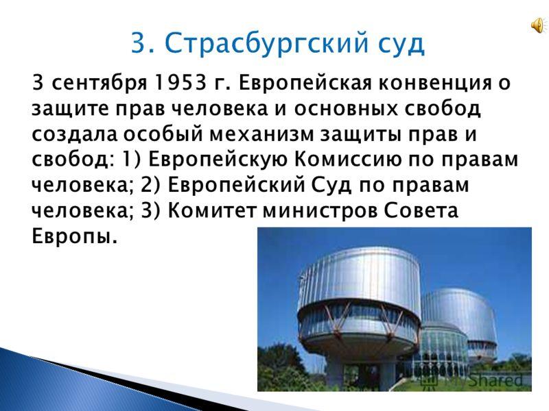 3 сентября 1953 г. Европейская конвенция о защите прав человека и основных свобод создала особый механизм защиты прав и свобод: 1) Европейскую Комиссию по правам человека; 2) Европейский Суд по правам человека; 3) Комитет министров Совета Европы.