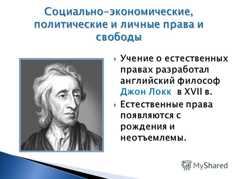 Учение о естественных правах разработал английский философ Джон Локк в XVII в. Естественные права появляются с рождения и неотъемлемы.