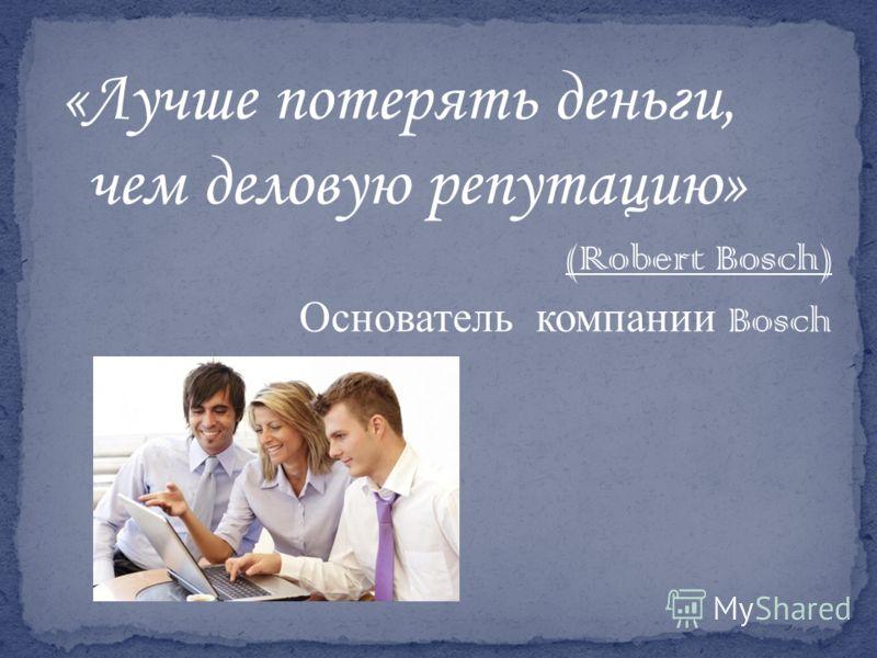 «Лучше потерять деньги, чем деловую репутацию» (Robert Bosch) Основатель компании Bosch