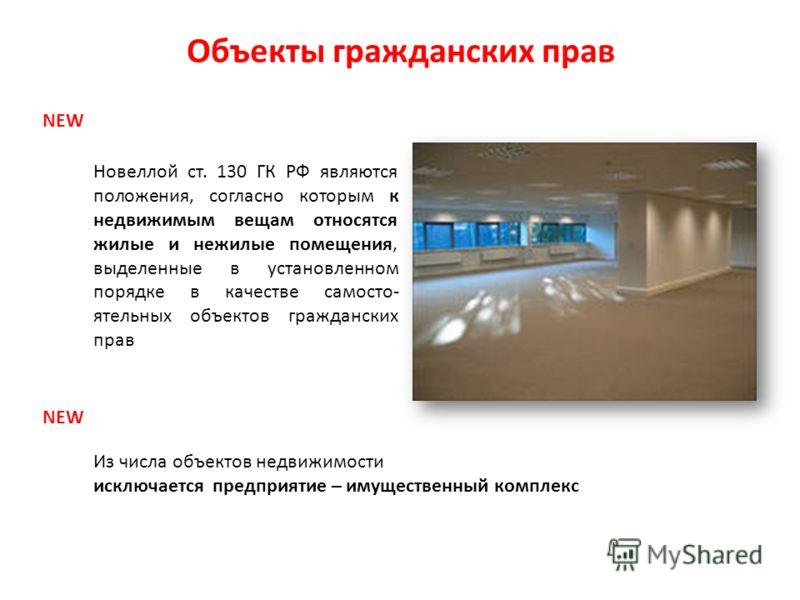 Объекты гражданских прав NEW Новеллой ст. 130 ГК РФ являются положения, согласно которым к недвижимым вещам относятся жилые и нежилые помещения, выделенные в установленном порядке в качестве самосто- ятельных объектов гражданских прав NEW Из числа об