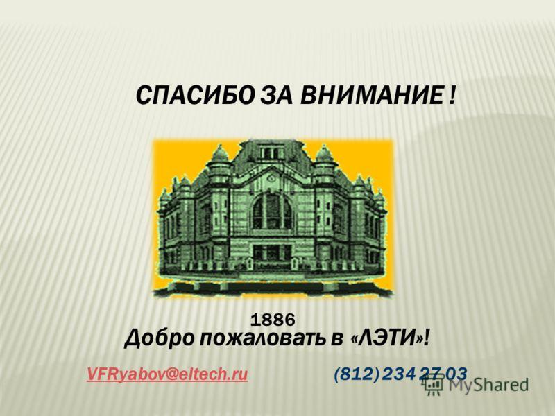 СПАСИБО ЗА ВНИМАНИЕ ! Добро пожаловать в «ЛЭТИ»! VFRyabov@eltech.ruVFRyabov@eltech.ru (812) 234 27 03 1886