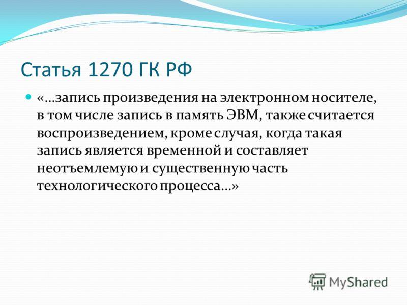Статья 1270 ГК РФ «…запись произведения на электронном носителе, в том числе запись в память ЭВМ, также считается воспроизведением, кроме случая, когда такая запись является временной и составляет неотъемлемую и существенную часть технологического пр