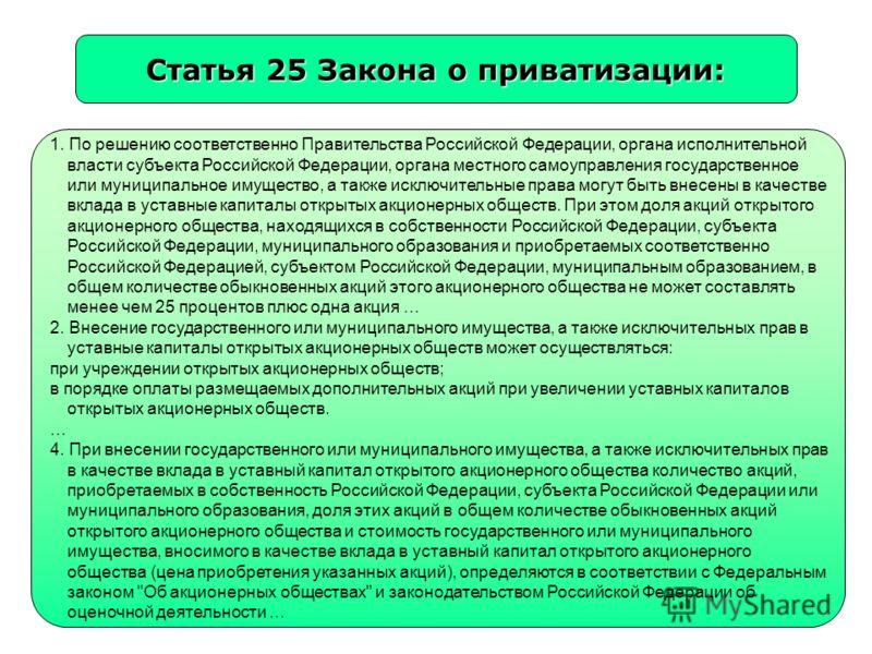 Статья 25 Закона о приватизации: 1. По решению соответственно Правительства Российской Федерации, органа исполнительной власти субъекта Российской Федерации, органа местного самоуправления государственное или муниципальное имущество, а также исключит