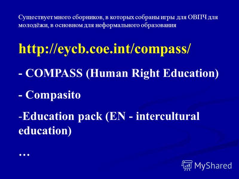 http://eycb.coe.int/compass/ - COMPASS (Human Right Education) - Compasito -Education pack (EN - intercultural education) … Существует много сборников, в которых собраны игры для ОВПЧ для молодёжи, в основном для неформального образования
