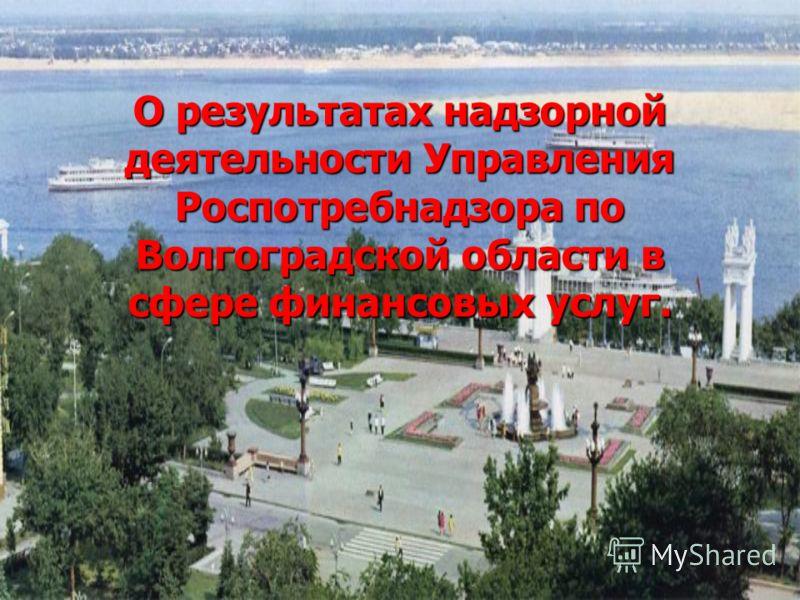 О результатах надзорной деятельности Управления Роспотребнадзора по Волгоградской области в сфере финансовых услуг.