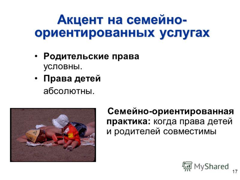 17 Акцент на семейно- ориентированных услугах Родительские права условны. Права детей абсолютны. Семейно-ориентированная практика: когда права детей и родителей совместимы