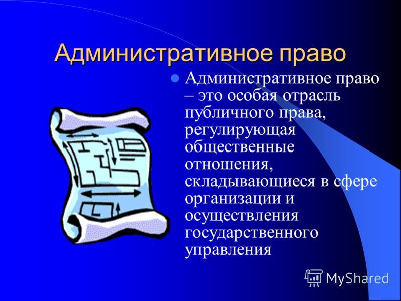 Административное право Административное право – это особая отрасль публичного права, регулирующая общественные отношения, складывающиеся в сфере организации и осуществления государственного управления