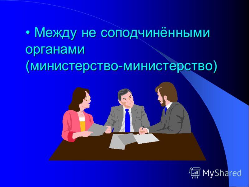 Между не соподчинёнными органами (министерство-министерство) Между не соподчинёнными органами (министерство-министерство)