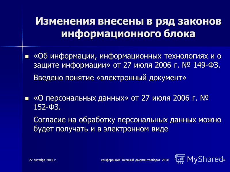 22 октября 2010 г.конференция Осенний документооборот 2010 11 Изменения внесены в ряд законов информационного блока «Об информации, информационных технологиях и о защите информации» от 27 июля 2006 г. 149-ФЗ. Введено понятие «электронный документ» «О