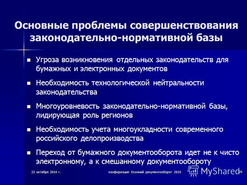 22 октября 2010 г.конференция Осенний документооборот 2010 26 Основные проблемы совершенствования законодательно-нормативной базы Угроза возникновения отдельных законодательств для бумажных и электронных документов Необходимость технологической нейтр