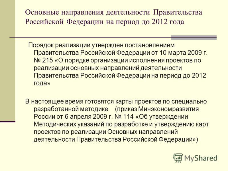 Основные направления деятельности Правительства Российской Федерации на период до 2012 года Порядок реализации утвержден постановлением Правительства Российской Федерации от 10 марта 2009 г. 215 «О порядке организации исполнения проектов по реализаци