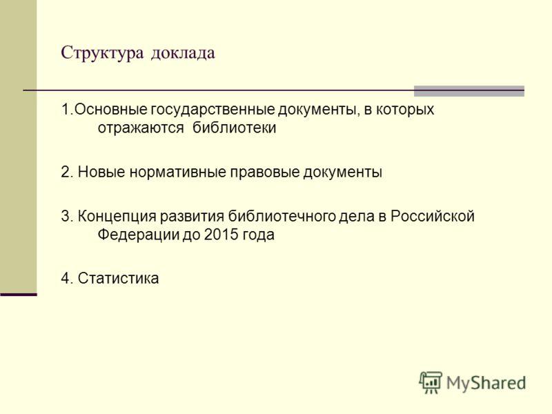 Структура доклада 1.Основные государственные документы, в которых отражаются библиотеки 2. Новые нормативные правовые документы 3. Концепция развития библиотечного дела в Российской Федерации до 2015 года 4. Статистика