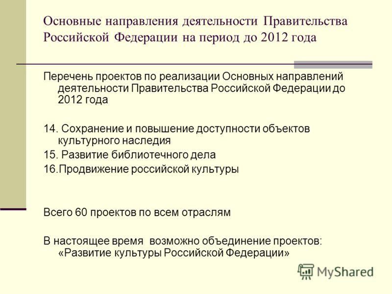 Основные направления деятельности Правительства Российской Федерации на период до 2012 года Перечень проектов по реализации Основных направлений деятельности Правительства Российской Федерации до 2012 года 14. Сохранение и повышение доступности объек