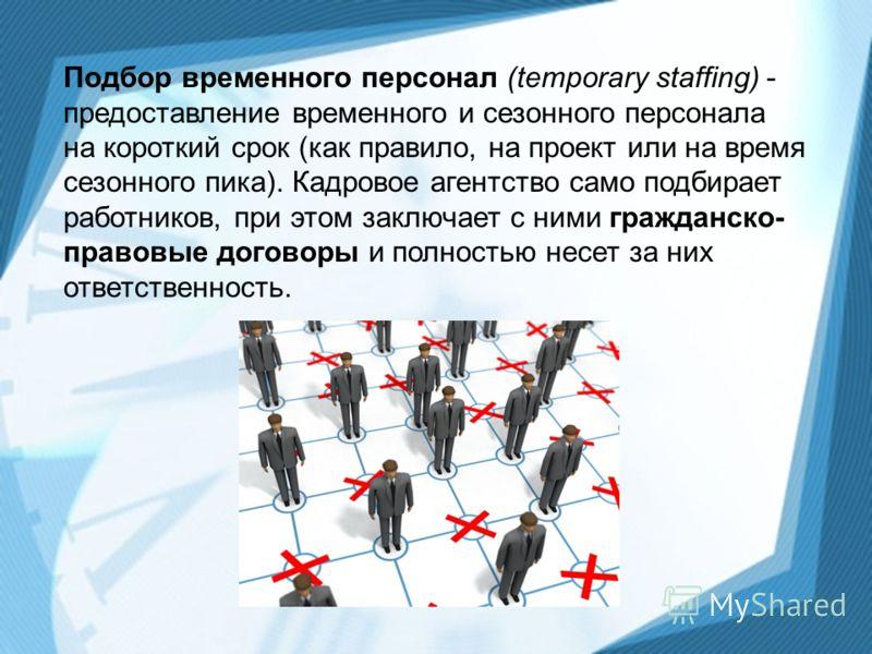 Подбор временного персонал (temporary staffing) - предоставление временного и сезонного персонала на короткий срок (как правило, на проект или на время сезонного пика). Кадровое агентство само подбирает работников, при этом заключает с ними гражданск