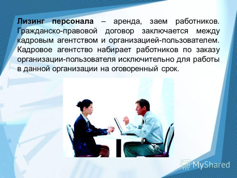 Лизинг персонала – аренда, заем работников. Гражданско-правовой договор заключается между кадровым агентством и организацией-пользователем. Кадровое агентство набирает работников по заказу организации-пользователя исключительно для работы в данной ор