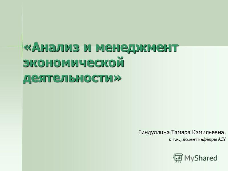 «Анализ и менеджмент экономической деятельности» Гиндуллина Тамара Камильевна, к.т.н., доцент кафедры АСУ