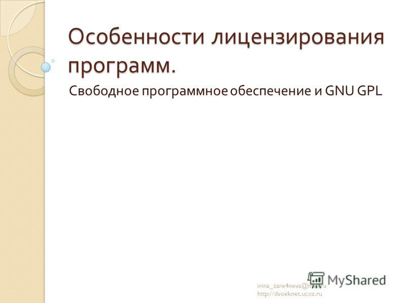 Особенности лицензирования программ. Свободное программное обеспечение и GNU GPL irina_zare4neva@mail.ru http://dvoeknet.ucoz.ru