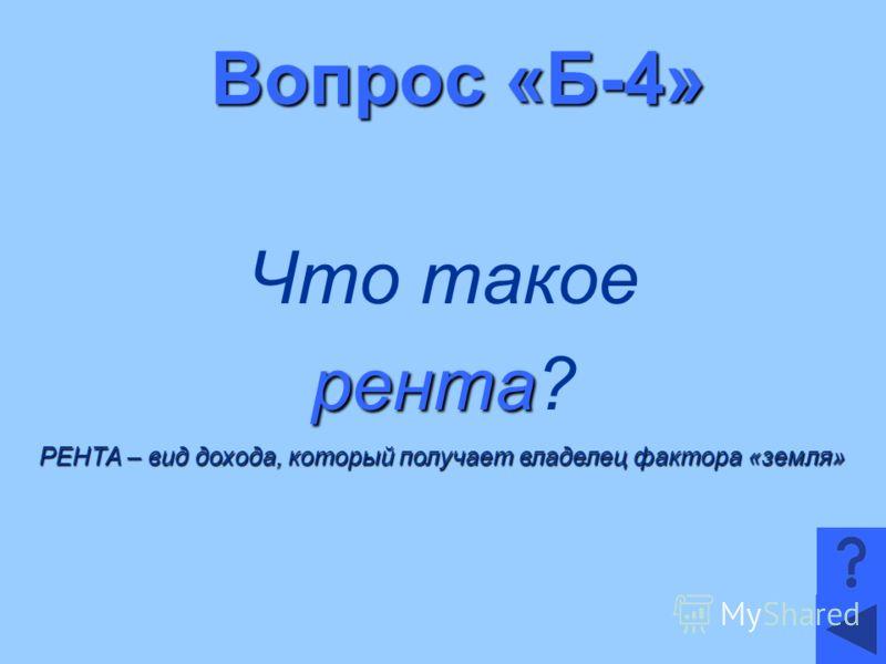 Вопрос «Б-4» Что такое рента рента? РЕНТА – вид дохода, который получает владелец фактора «земля»