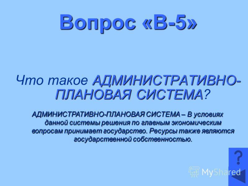 Вопрос «В-5» АДМИНИСТРАТИВНО- ПЛАНОВАЯ СИСТЕМА Что такое АДМИНИСТРАТИВНО- ПЛАНОВАЯ СИСТЕМА? АДМИНИСТРАТИВНО-ПЛАНОВАЯ СИСТЕМА – В условиях данной системы решения по главным экономическим вопросам принимает государство. Ресурсы также являются государст