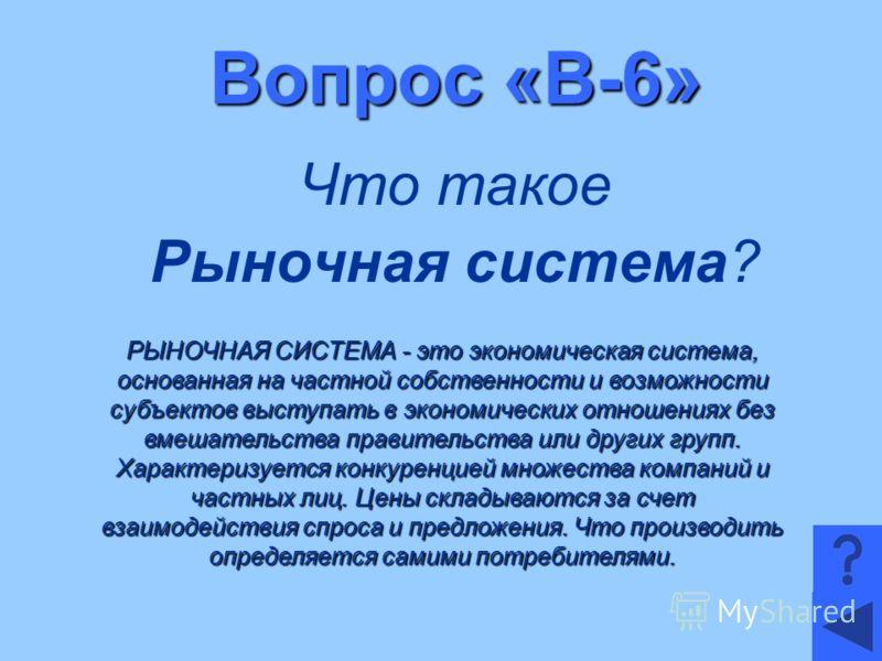 Вопрос «В-6» Что такое Рыночная система? РЫНОЧНАЯ СИСТЕМА - это экономическая система, основанная на частной собственности и возможности субъектов выступать в экономических отношениях без вмешательства правительства или других групп. Характеризуется