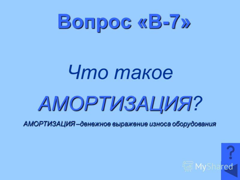 Вопрос «В-7» Что такое АМОРТИЗАЦИЯ АМОРТИЗАЦИЯ? АМОРТИЗАЦИЯ –денежное выражение износа оборудования