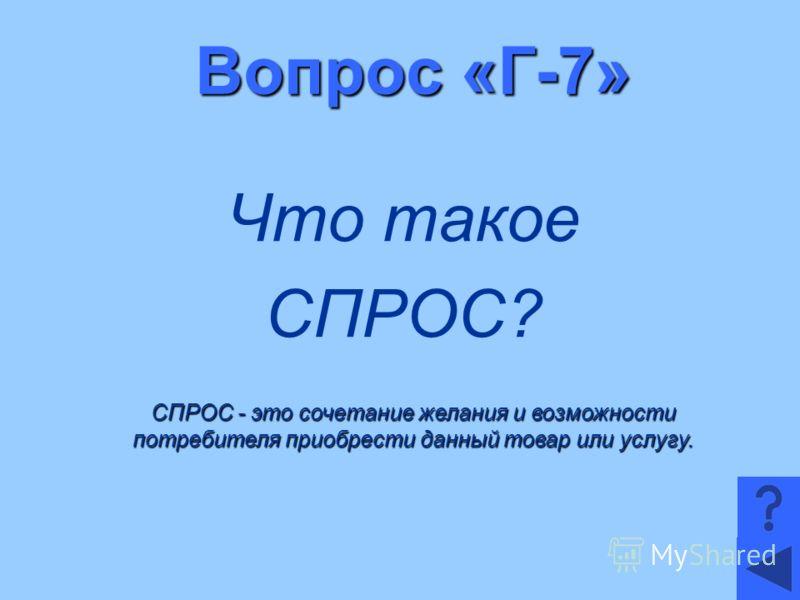 Вопрос «Г-7» Что такое СПРОС? СПРОС - это сочетание желания и возможности потребителя приобрести данный товар или услугу.
