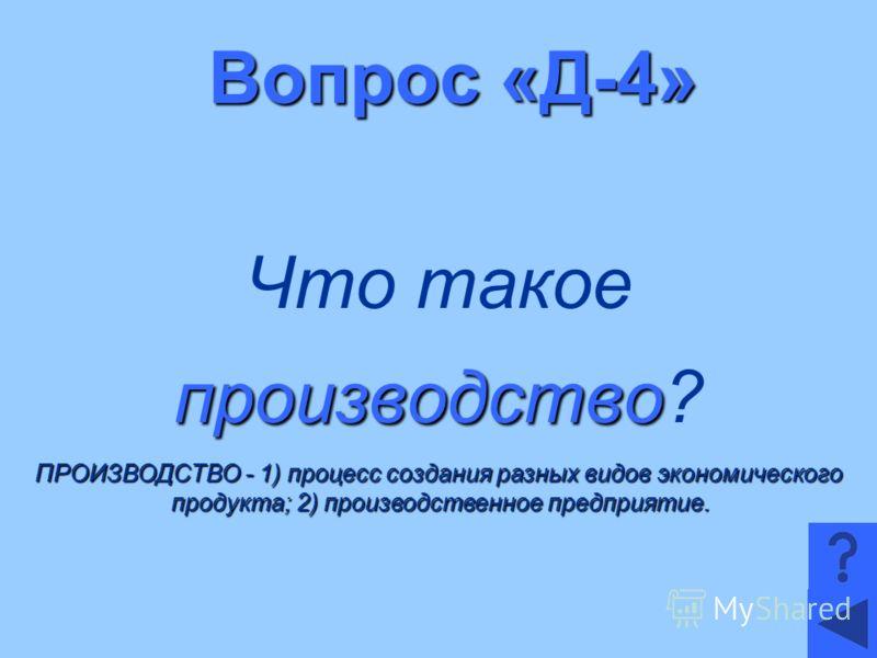 Вопрос «Д-4» Что такое производство производство? ПРОИЗВОДСТВО - 1) процесс создания разных видов экономического продукта; 2) производственное предприятие.