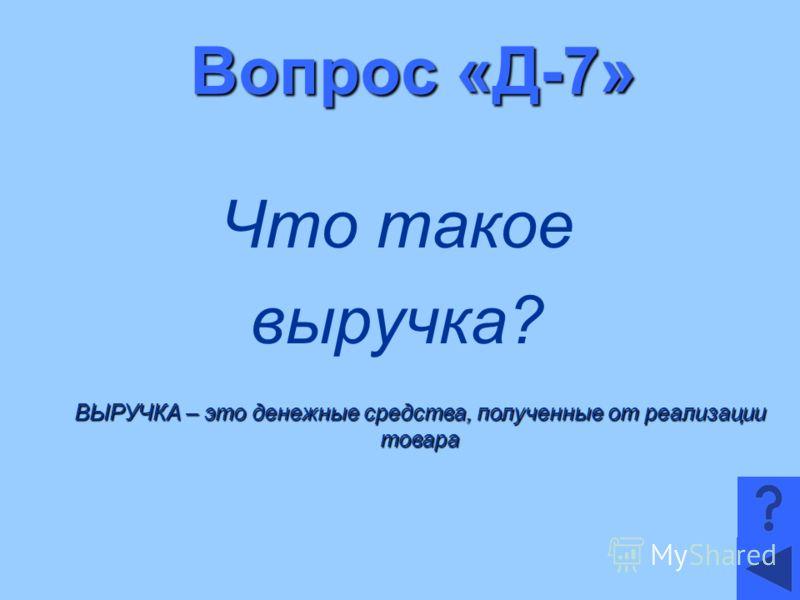 Вопрос «Д-7» Что такое выручка? ВЫРУЧКА – это денежные средства, полученные от реализации товара