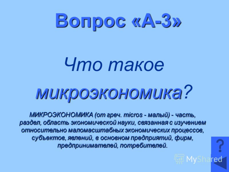 Вопрос «А-3» Что такое микроэкономика микроэкономика? МИКРОЭКОНОМИКА (от греч. micros - малый) - часть, раздел, область экономической науки, связанная с изучением относительно маломасштабных экономических процессов, субъектов, явлений, в основном пре