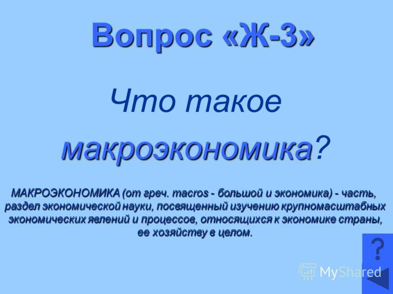 Вопрос «Ж-3» Что такое макроэкономика макроэкономика? МАКРОЭКОНОМИКА (от греч. macros - большой и экономика) - часть, раздел экономической науки, посвященный изучению крупномасштабных экономических явлений и процессов, относящихся к экономике страны,