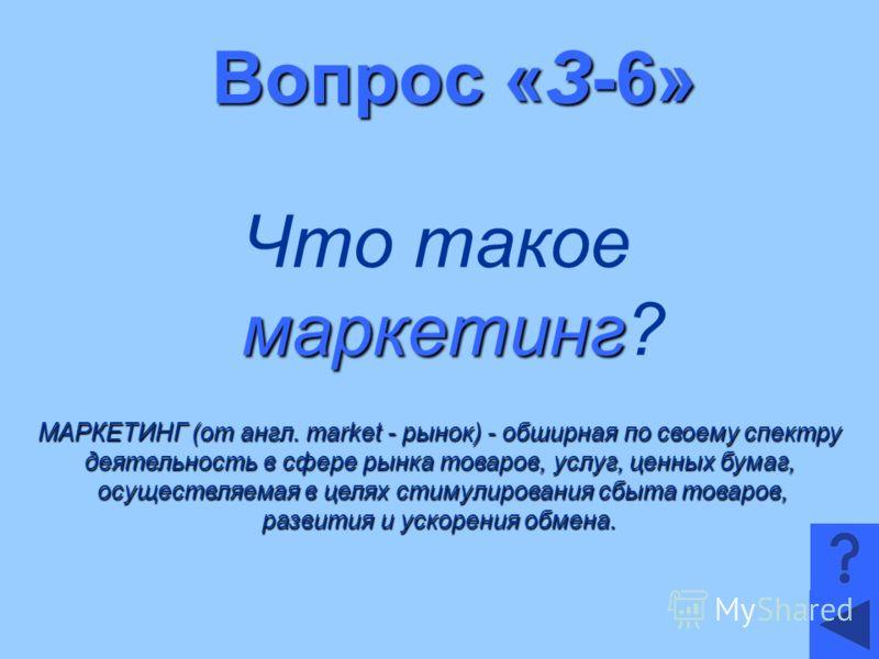 Вопрос «З-6» маркетинг Что такое маркетинг? МАРКЕТИНГ (от англ. market - рынок) - обширная по своему спектру деятельность в сфере рынка товаров, услуг, ценных бумаг, осуществляемая в целях стимулирования сбыта товаров, осуществляемая в целях стимулир