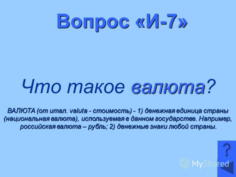 Вопрос «И-7» валюта Что такое валюта? ВАЛЮТА (от итал. valuta - стоимость) - 1) денежная единица страны (национальная валюта), используемая в данном государстве. Например, российская валюта – рубль; 2) денежные знаки любой страны.