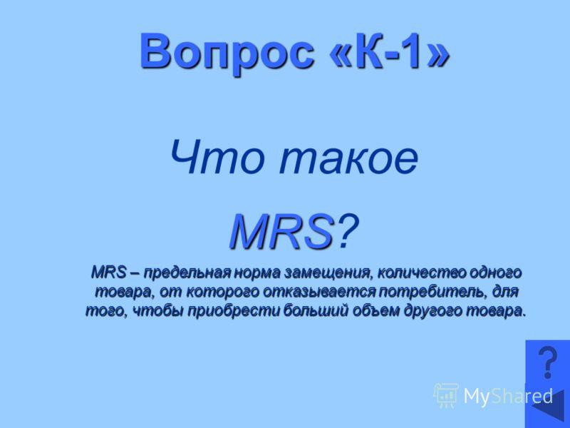 Вопрос «К-1» Что такое MRS MRS? MRS – предельная норма замещения, количество одного товара, от которого отказывается потребитель, для того, чтобы приобрести больший объем другого товара.
