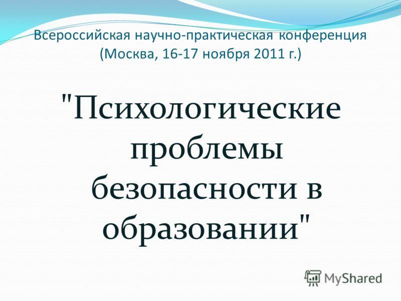 Всероссийская научно-практическая конференция (Москва, 16-17 ноября 2011 г.) Психологические проблемы безопасности в образовании
