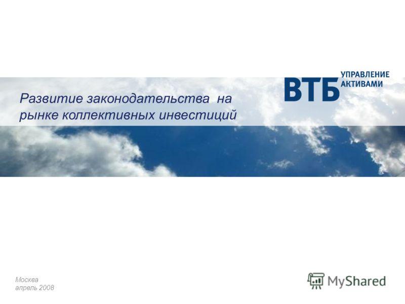 Развитие законодательства на рынке коллективных инвестиций Москва апрель 2008