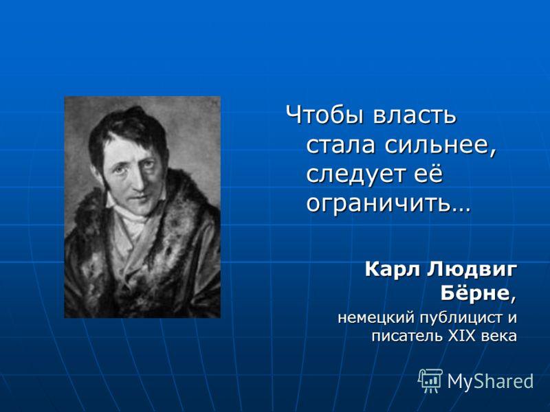 Чтобы власть стала сильнее, следует её ограничить… Карл Людвиг Бёрне, немецкий публицист и писатель XIX века