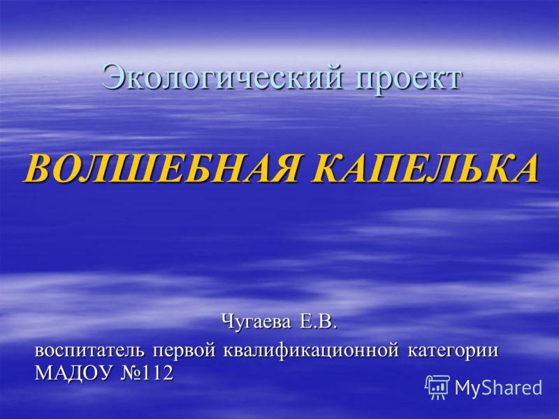 Экологический проект ВОЛШЕБНАЯ КАПЕЛЬКА Чугаева Е.В. воспитатель первой квалификационной категории МАДОУ 112