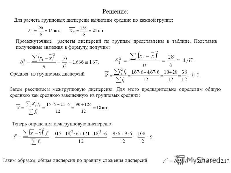 Решение: Для расчета групповых дисперсий вычислим средние по каждой группе: Промежуточные расчеты дисперсий по группам представлены в таблице. Подставив полученные значения в формулу, получим: Средняя из групповых дисперсий Затем рассчитаем межгруппо
