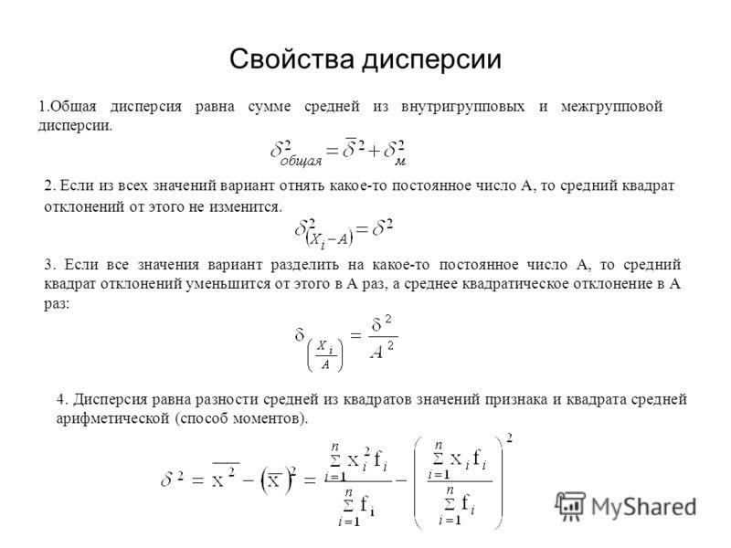 Свойства дисперсии 1.Общая дисперсия равна сумме средней из внутригрупповых и межгрупповой дисперсии. 2. Если из всех значений вариант отнять какое-то постоянное число А, то средний квадрат отклонений от этого не изменится. 3. Если все значения вариа