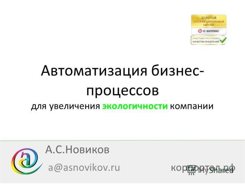 Автоматизация бизнес- процессов для увеличения экологичности компании a@asnovikov.ruкорпортал.рф А.С.Новиков