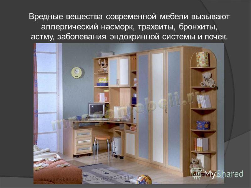 Вредные вещества современной мебели вызывают аллергический насморк, трахеиты, бронхиты, астму, заболевания эндокринной системы и почек.