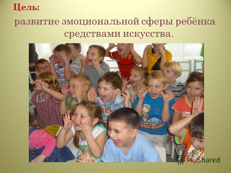 Цель: развитие эмоциональной сферы ребёнка средствами искусства.